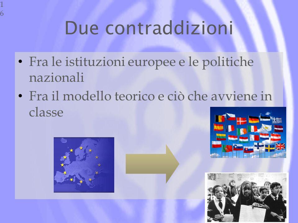 Due contraddizioni Fra le istituzioni europee e le politiche nazionali Fra il modello teorico e ciò che avviene in classe16