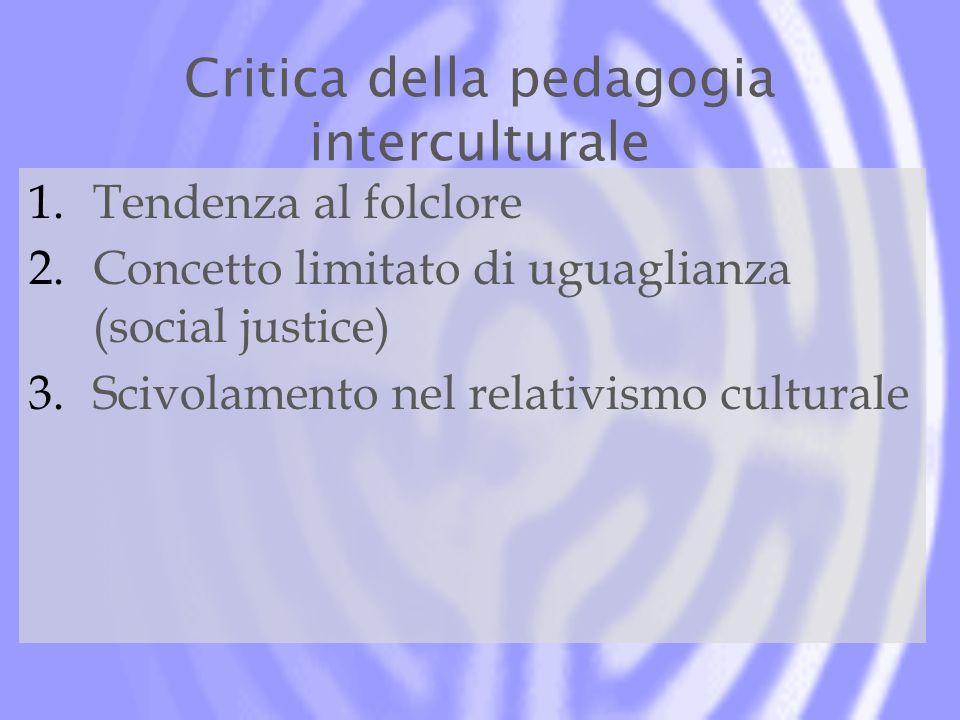 Critica della pedagogia interculturale 1.Tendenza al folclore 2.Concetto limitato di uguaglianza (social justice) 3.Scivolamento nel relativismo cultu