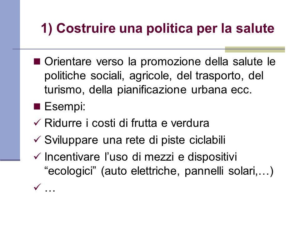 1) Costruire una politica per la salute Orientare verso la promozione della salute le politiche sociali, agricole, del trasporto, del turismo, della p
