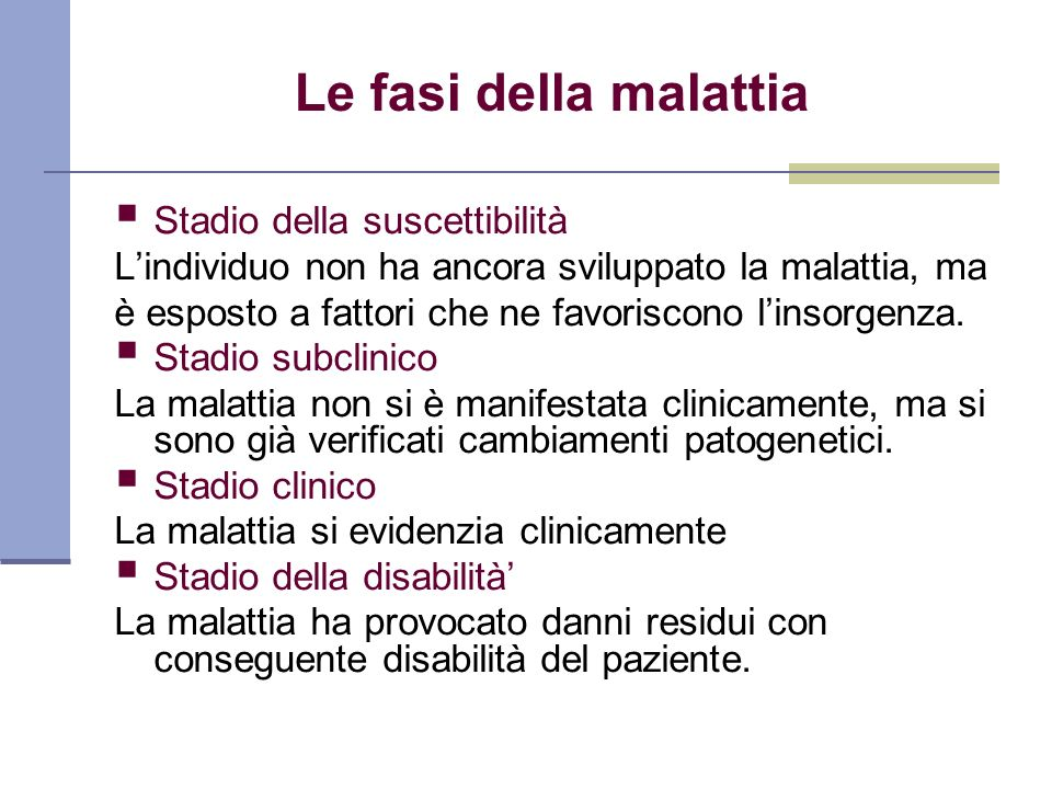 Le fasi della malattia Stadio della suscettibilità Lindividuo non ha ancora sviluppato la malattia, ma è esposto a fattori che ne favoriscono linsorge