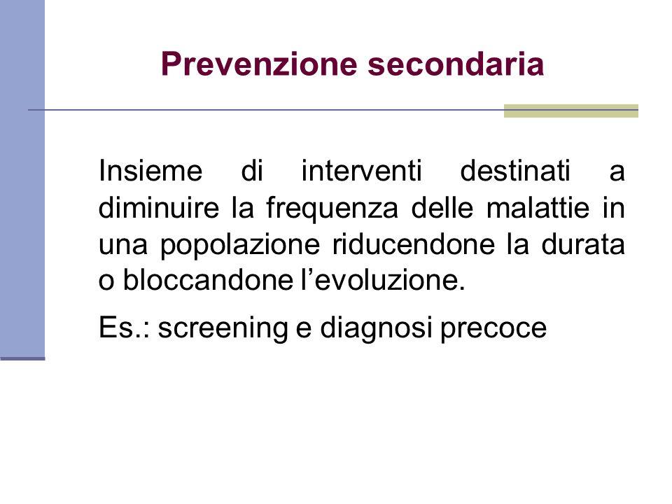 Prevenzione secondaria Insieme di interventi destinati a diminuire la frequenza delle malattie in una popolazione riducendone la durata o bloccandone