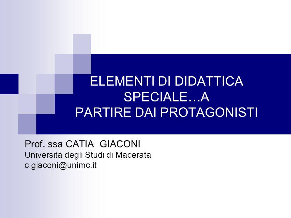 ELEMENTI DI DIDATTICA SPECIALE…A PARTIRE DAI PROTAGONISTI Prof. ssa CATIA GIACONI Università degli Studi di Macerata c.giaconi@unimc.it