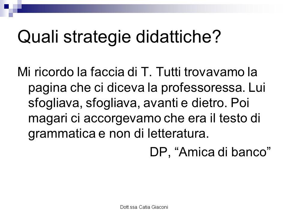 Dott.ssa Catia Giaconi Quali strategie didattiche? Mi ricordo la faccia di T. Tutti trovavamo la pagina che ci diceva la professoressa. Lui sfogliava,