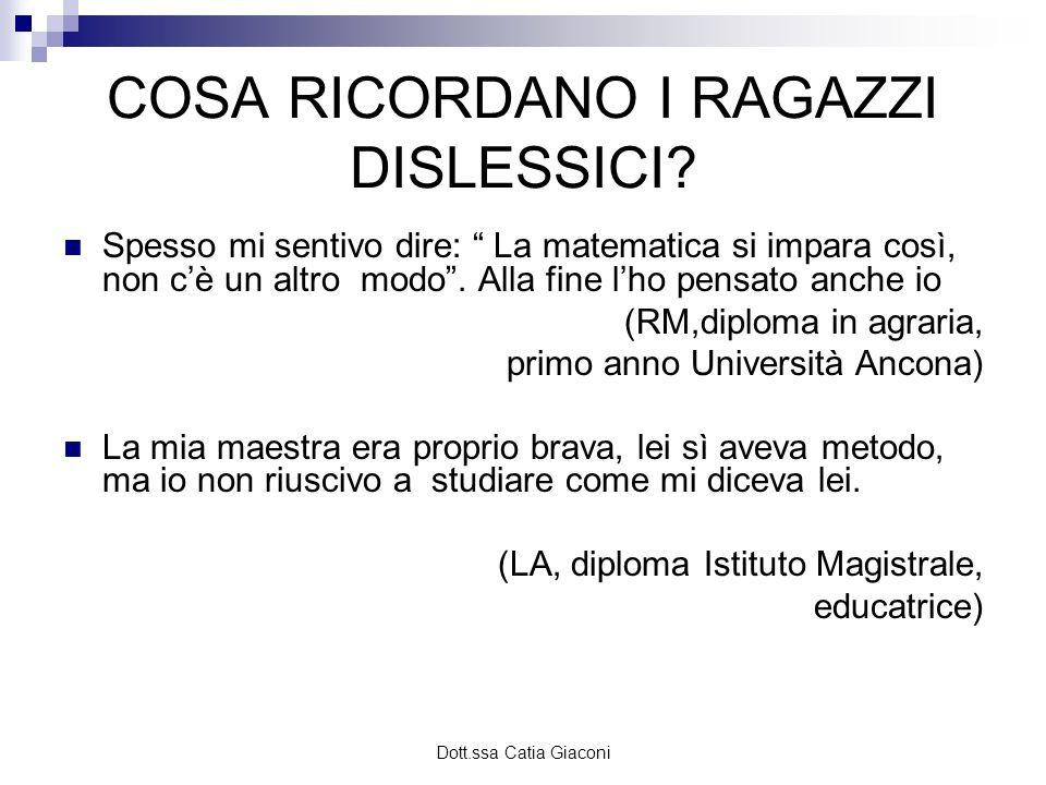 Dott.ssa Catia Giaconi COSA RICORDANO I RAGAZZI DISLESSICI? Spesso mi sentivo dire: La matematica si impara così, non cè un altro modo. Alla fine lho