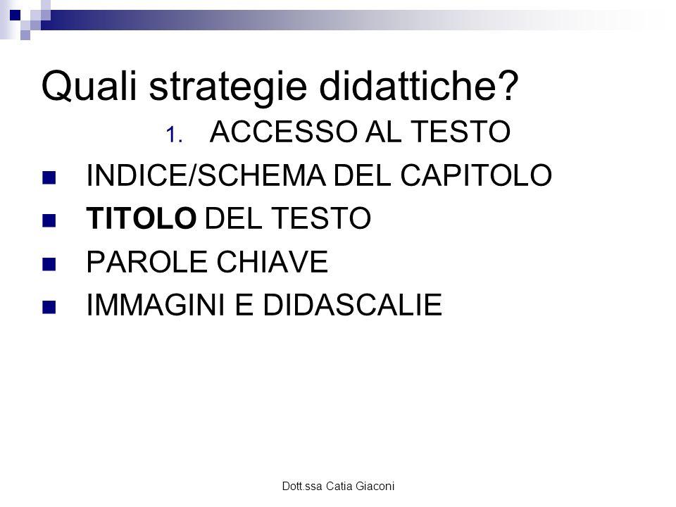 Dott.ssa Catia Giaconi Quali strategie didattiche? 1. ACCESSO AL TESTO INDICE/SCHEMA DEL CAPITOLO TITOLO DEL TESTO PAROLE CHIAVE IMMAGINI E DIDASCALIE