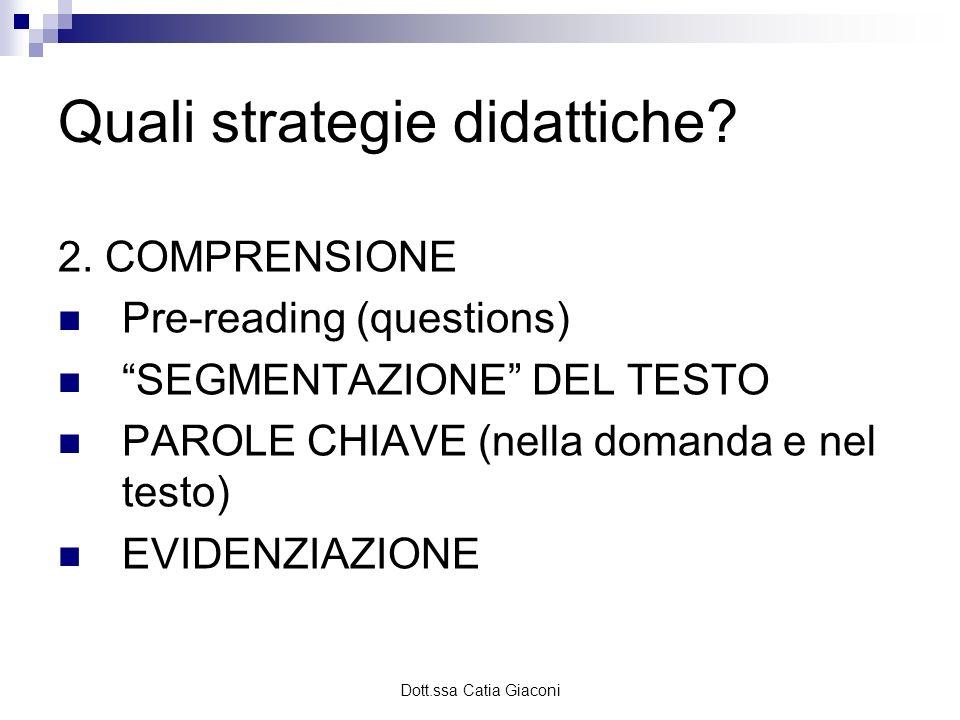 Dott.ssa Catia Giaconi Quali strategie didattiche? 2. COMPRENSIONE Pre-reading (questions) SEGMENTAZIONE DEL TESTO PAROLE CHIAVE (nella domanda e nel