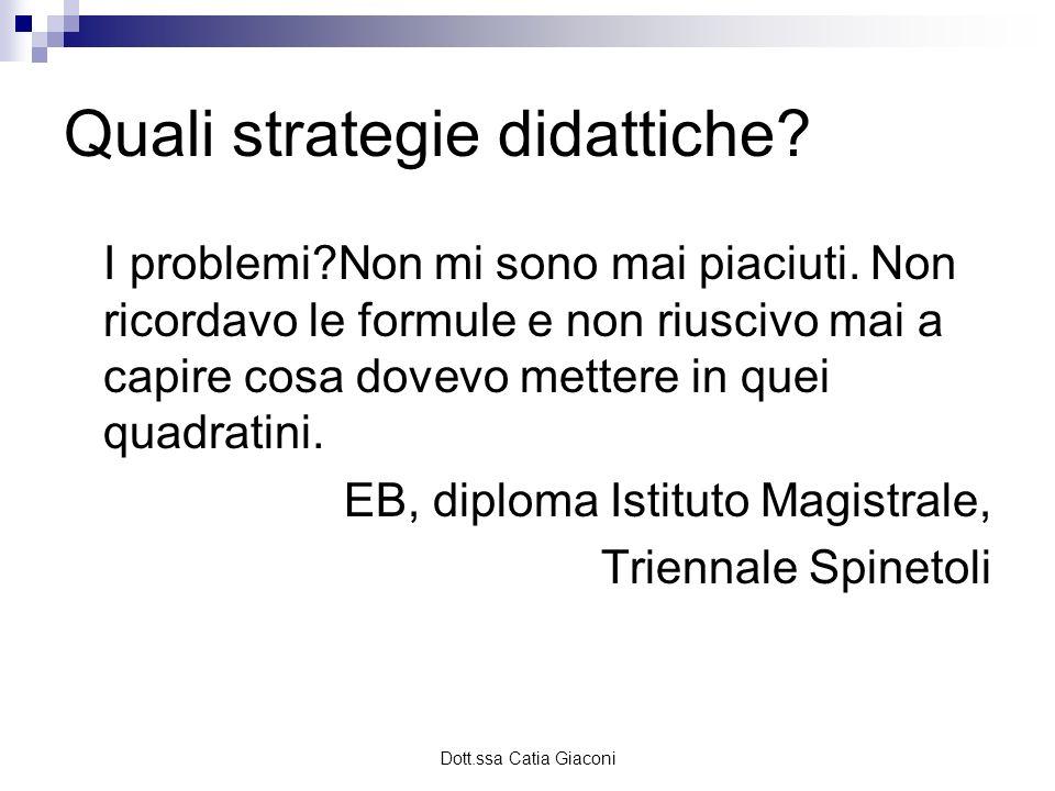 Dott.ssa Catia Giaconi Quali strategie didattiche? I problemi?Non mi sono mai piaciuti. Non ricordavo le formule e non riuscivo mai a capire cosa dove