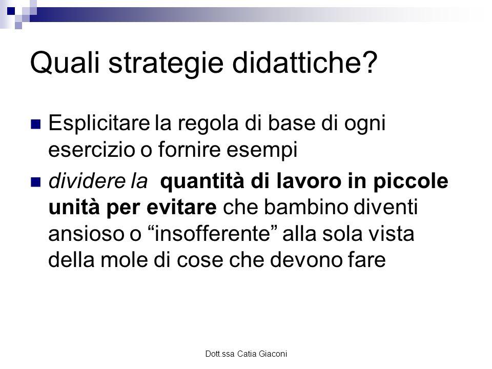 Dott.ssa Catia Giaconi Quali strategie didattiche? Esplicitare la regola di base di ogni esercizio o fornire esempi dividere la quantità di lavoro in