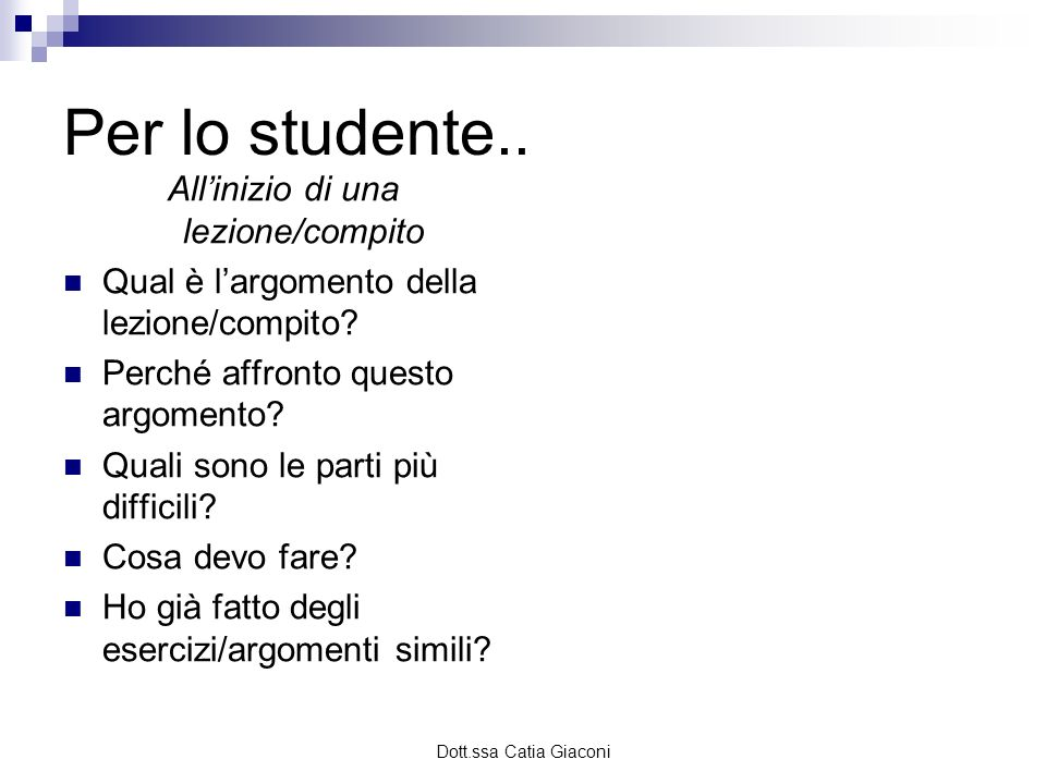 Dott.ssa Catia Giaconi Per lo studente.. Allinizio di una lezione/compito Qual è largomento della lezione/compito? Perché affronto questo argomento? Q