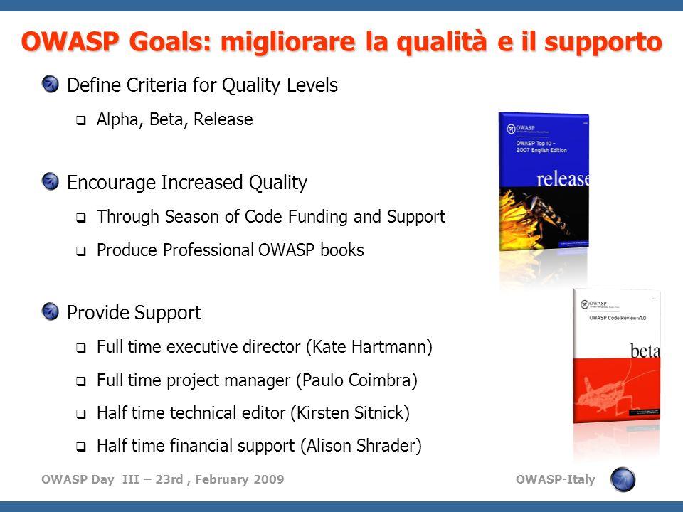 OWASP Day III – 23rd, February 2009 OWASP-Italy OWASP Goals: migliorare la qualità e il supporto Define Criteria for Quality Levels Alpha, Beta, Relea