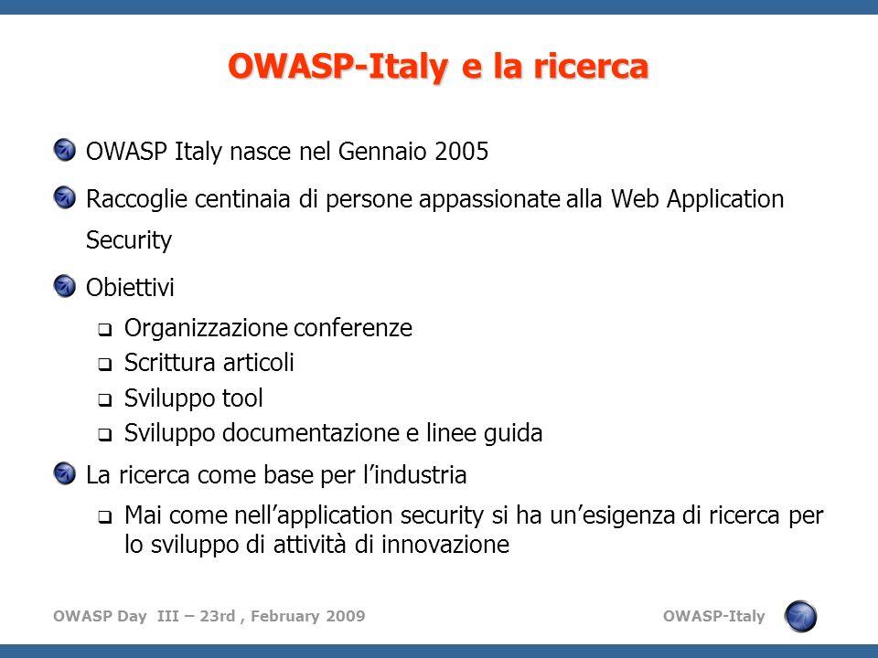 OWASP Day III – 23rd, February 2009 OWASP-Italy OWASP-Italy e la ricerca OWASP Italy nasce nel Gennaio 2005 Raccoglie centinaia di persone appassionate alla Web Application Security Obiettivi Organizzazione conferenze Scrittura articoli Sviluppo tool Sviluppo documentazione e linee guida La ricerca come base per lindustria Mai come nellapplication security si ha unesigenza di ricerca per lo sviluppo di attività di innovazione