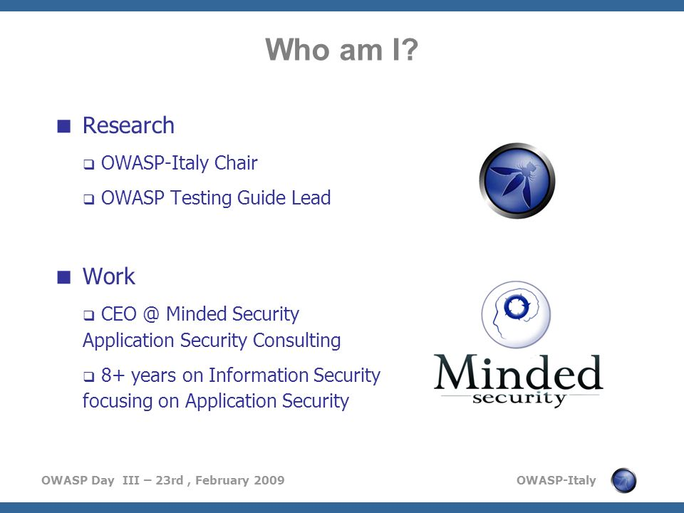OWASP Day III – 23rd, February 2009 OWASP-Italy Research OWASP-Italy Chair OWASP Testing Guide Lead Work CEO @ Minded Security Application Security Co