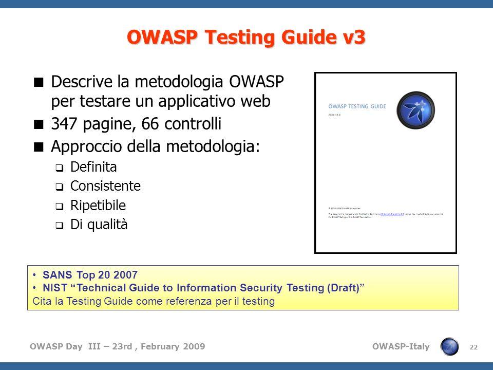 OWASP Day III – 23rd, February 2009 OWASP-Italy 22 OWASP Testing Guide v3 Descrive la metodologia OWASP per testare un applicativo web 347 pagine, 66 controlli Approccio della metodologia: Definita Consistente Ripetibile Di qualità SANS Top 20 2007 NIST Technical Guide to Information Security Testing (Draft) Cita la Testing Guide come referenza per il testing