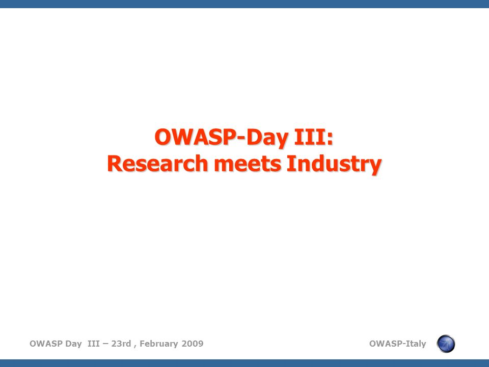 OWASP Day III – 23rd, February 2009 OWASP-Italy OWASP-Day III: Research meets Industry