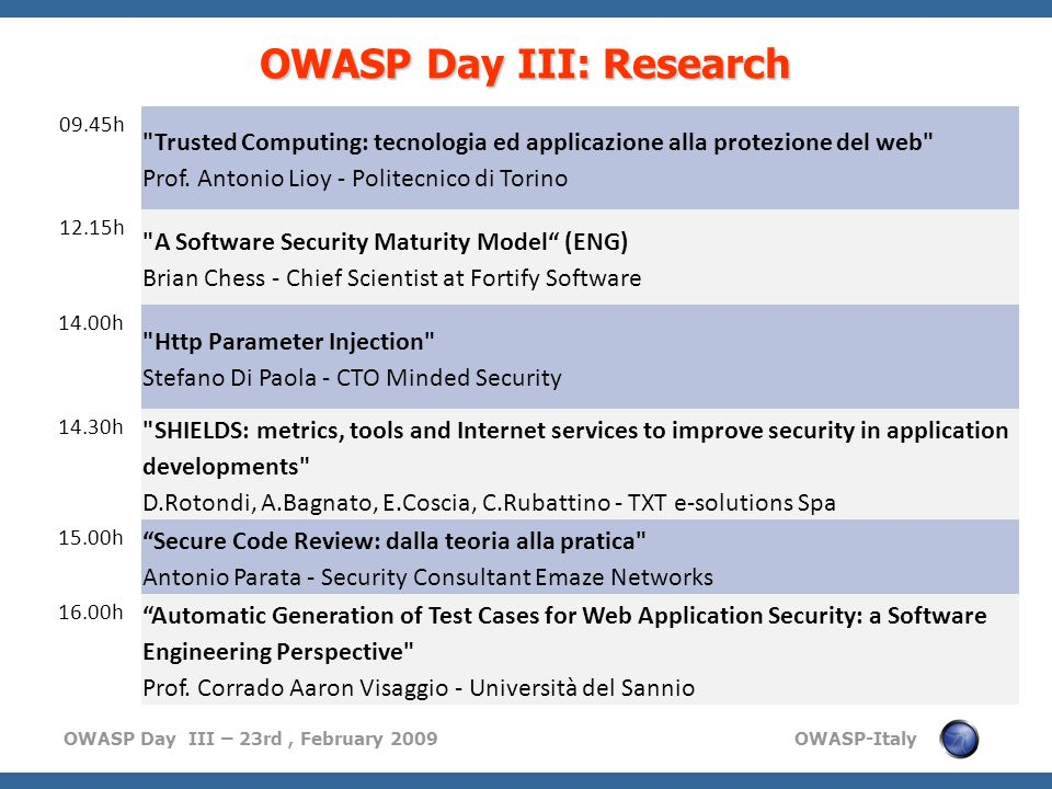 OWASP Day III – 23rd, February 2009 OWASP-Italy OWASP Day III: Industry 11.00h L implementazione di un modello di sicurezza in ambito bancario: l esperienza di ABN AMRO Manuele Cavallari - Responsabile IT Security Office - Consorzio Operativo Gruppo MPS 11.30h Analisi forense dopo un cyber attack Ass.