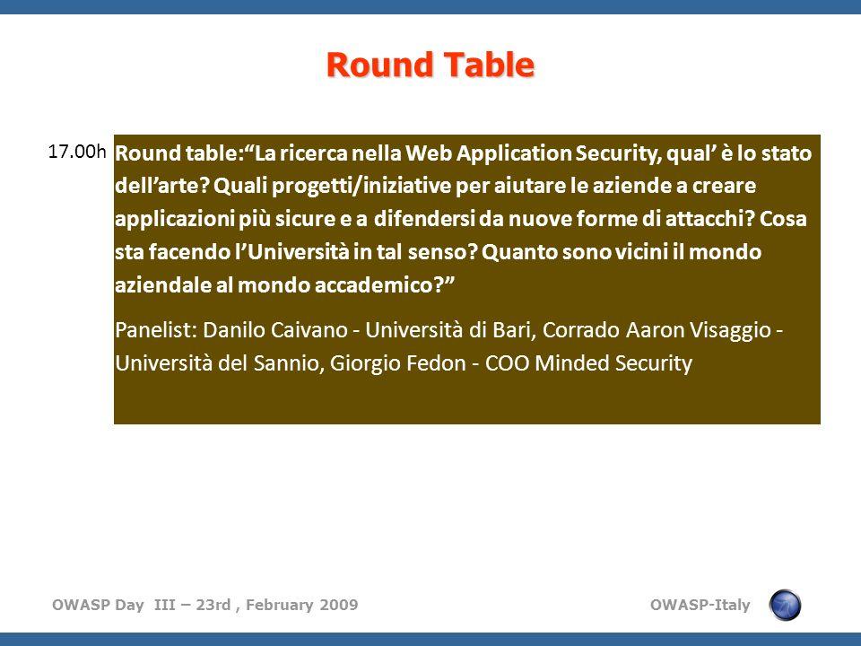 OWASP Day III – 23rd, February 2009 OWASP-Italy Round Table 17.00h Round table:La ricerca nella Web Application Security, qual è lo stato dellarte? Qu