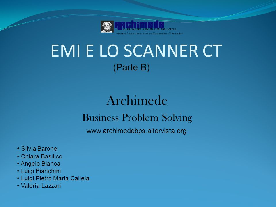 EMI E LO SCANNER CT (Parte B) Archimede Business Problem Solving Silvia Barone Chiara Basilico Angelo Bianca Luigi Bianchini Luigi Pietro Maria Callei