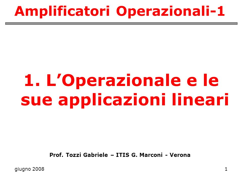 giugno 20081 Amplificatori Operazionali-1 1. LOperazionale e le sue applicazioni lineari Prof. Tozzi Gabriele – ITIS G. Marconi - Verona