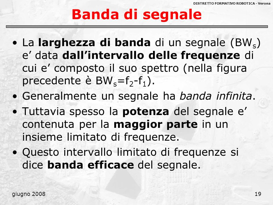 DISTRETTO FORMATIVO ROBOTICA - Verona giugno 200819 Banda di segnale La larghezza di banda di un segnale (BW s ) e data dallintervallo delle frequenze