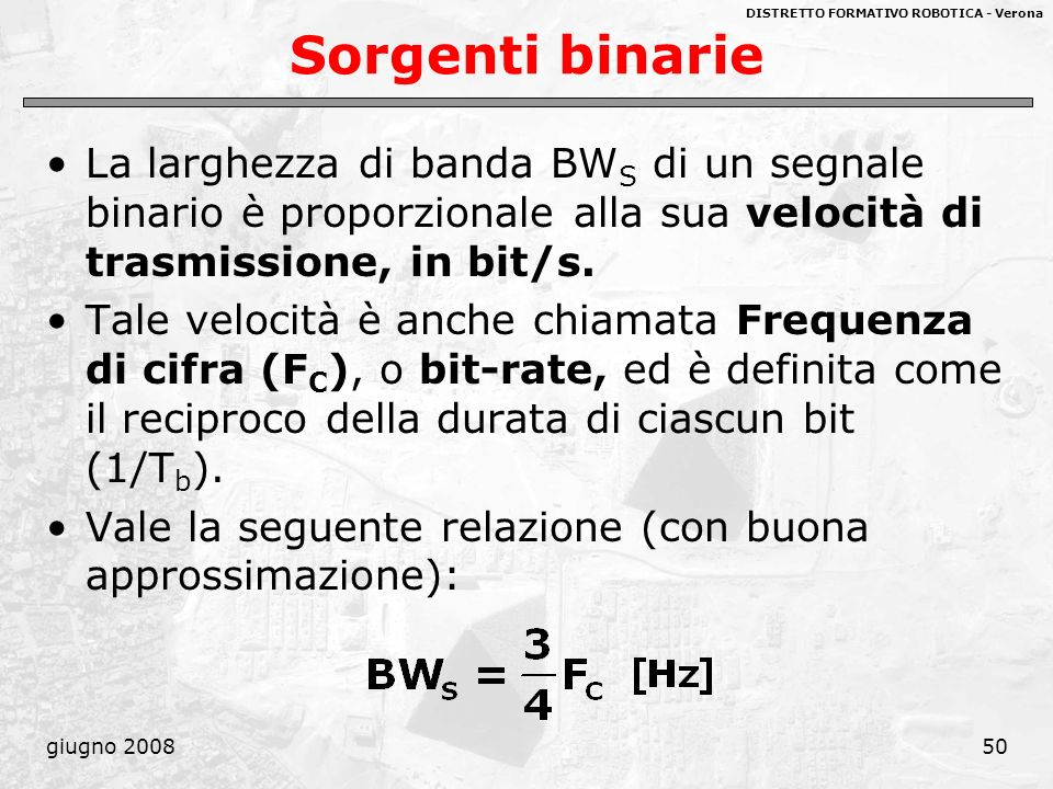 DISTRETTO FORMATIVO ROBOTICA - Verona giugno 200850 Sorgenti binarie La larghezza di banda BW S di un segnale binario è proporzionale alla sua velocit