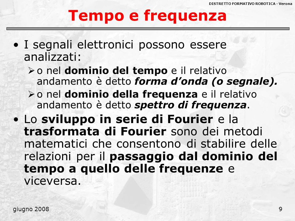 DISTRETTO FORMATIVO ROBOTICA - Verona giugno 200810 Lanalisi armonica di Fourier Lanalisi armonica dei segnali elettrici consiste nel considerare un segnale periodico o non periodico come un insieme, più o meno esteso, di funzioni fondamentali di tipo sinusoidale.