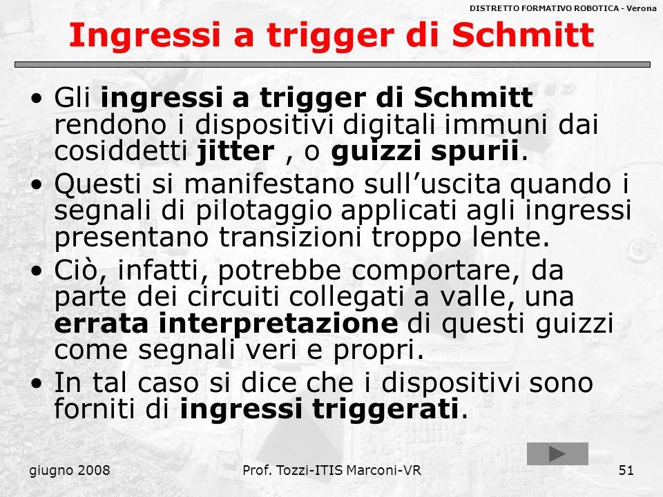 DISTRETTO FORMATIVO ROBOTICA - Verona giugno 2008Prof. Tozzi-ITIS Marconi-VR51 Ingressi a trigger di Schmitt Gli ingressi a trigger di Schmitt rendono