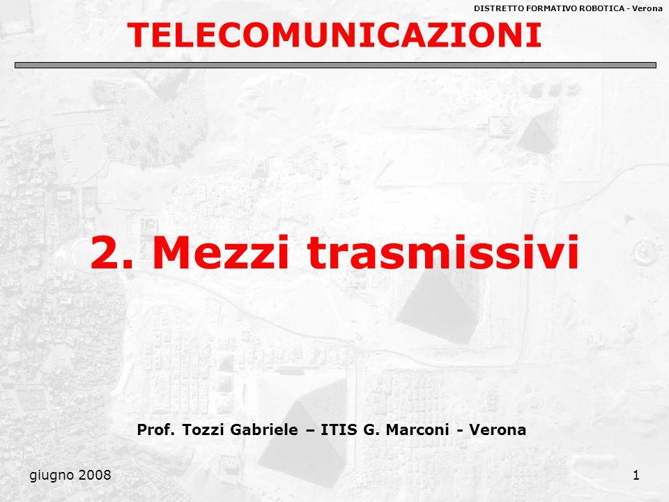 DISTRETTO FORMATIVO ROBOTICA - Verona giugno 20081 TELECOMUNICAZIONI 2. Mezzi trasmissivi Prof. Tozzi Gabriele – ITIS G. Marconi - Verona