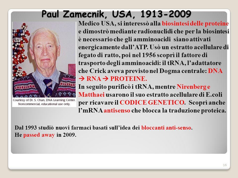Paul Zamecnik, USA, 1913-2009 16 Medico USA, si interessò alla biosintesi delle proteine e dimostrò mediante radionuclidi che per la biosintesi è nece