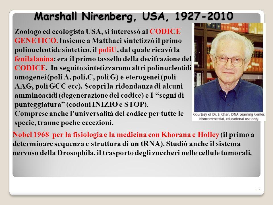 Marshall Nirenberg, USA, 1927-2010 17 Zoologo ed ecologista USA, si interessò al CODICE GENETICO. Insieme a Matthaei sintetizzò il primo polinucleotid