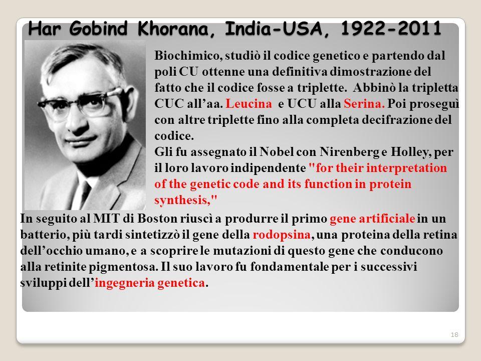 Har Gobind Khorana, India-USA, 1922-2011 18 Biochimico, studiò il codice genetico e partendo dal poli CU ottenne una definitiva dimostrazione del fatt