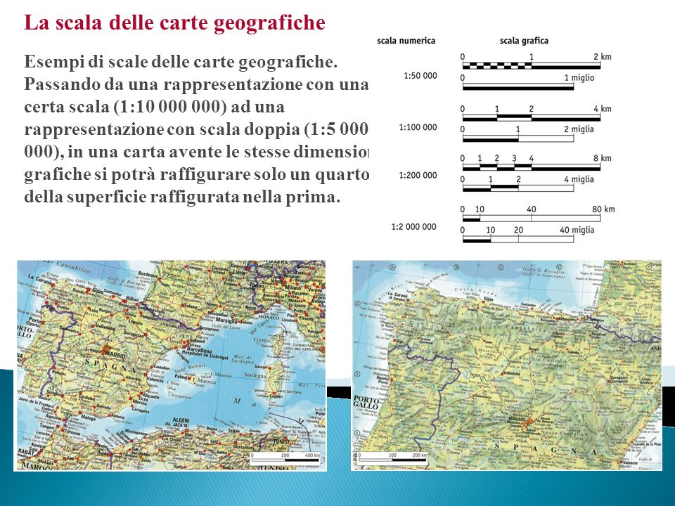 La scala delle carte geografiche Esempi di scale delle carte geografiche. Passando da una rappresentazione con una certa scala (1:10 000 000) ad una r