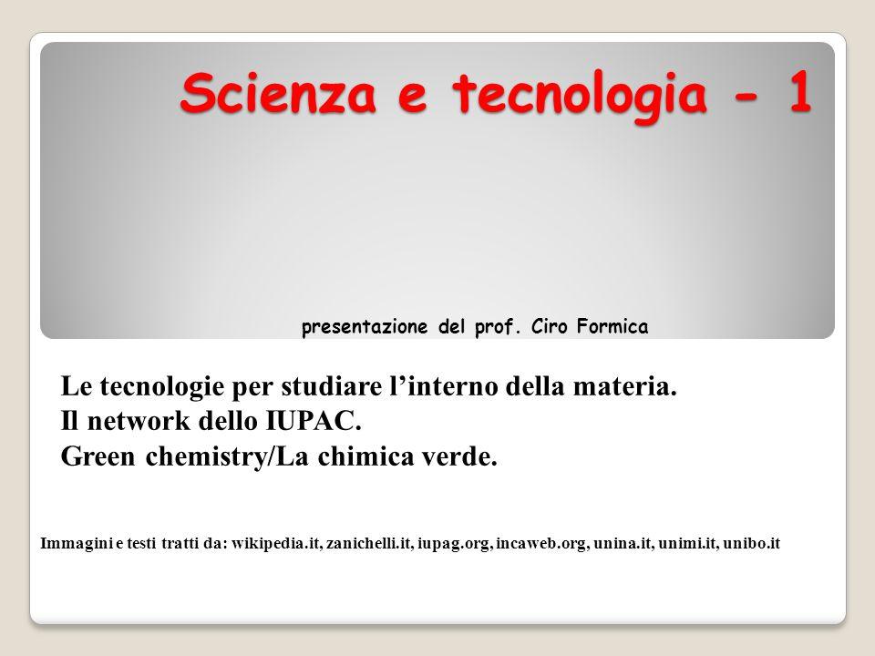 Scienza e tecnologia - 1 presentazione del prof. Ciro Formica Le tecnologie per studiare linterno della materia. Il network dello IUPAC. Green chemist