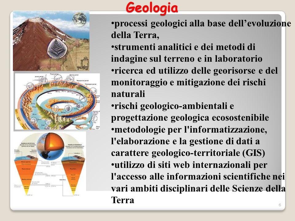Geologia Geologia processi geologici alla base dellevoluzione della Terra, strumenti analitici e dei metodi di indagine sul terreno e in laboratorio r