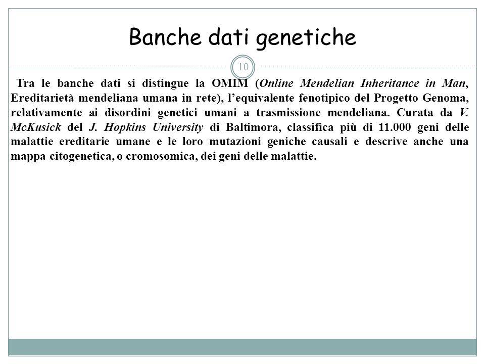 10 Banche dati genetiche Tra le banche dati si distingue la OMIM (Online Mendelian Inheritance in Man, Ereditarietà mendeliana umana in rete), lequiva