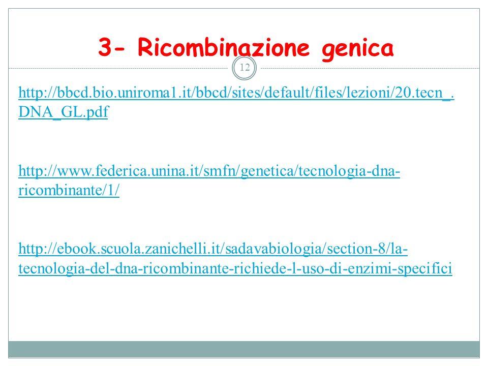 3- Ricombinazione genica 12 http://bbcd.bio.uniroma1.it/bbcd/sites/default/files/lezioni/20.tecn_. DNA_GL.pdf http://www.federica.unina.it/smfn/geneti