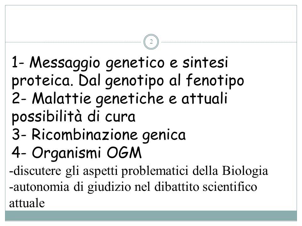 2 1- Messaggio genetico e sintesi proteica. Dal genotipo al fenotipo 2- Malattie genetiche e attuali possibilità di cura 3- Ricombinazione genica 4- O