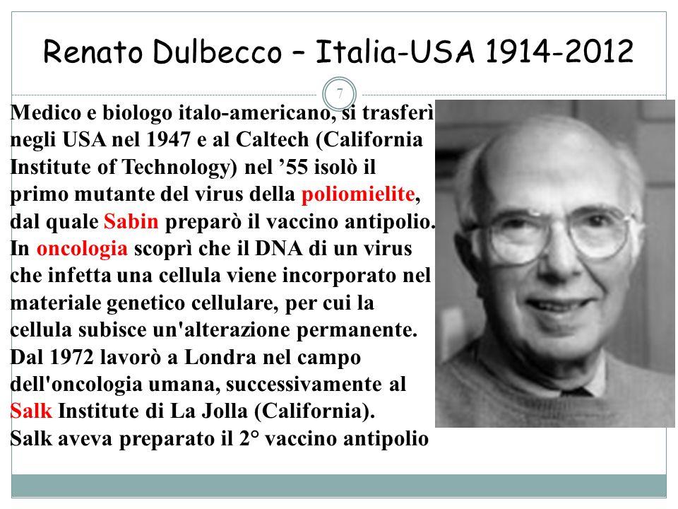 Renato Dulbecco – Italia-USA 1914-2012 7 Medico e biologo italo-americano, si trasferì negli USA nel 1947 e al Caltech (California Institute of Techno