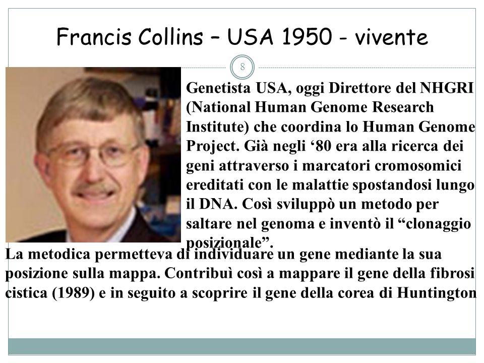 Francis Collins – USA 1950 - vivente 8 Genetista USA, oggi Direttore del NHGRI (National Human Genome Research Institute) che coordina lo Human Genome