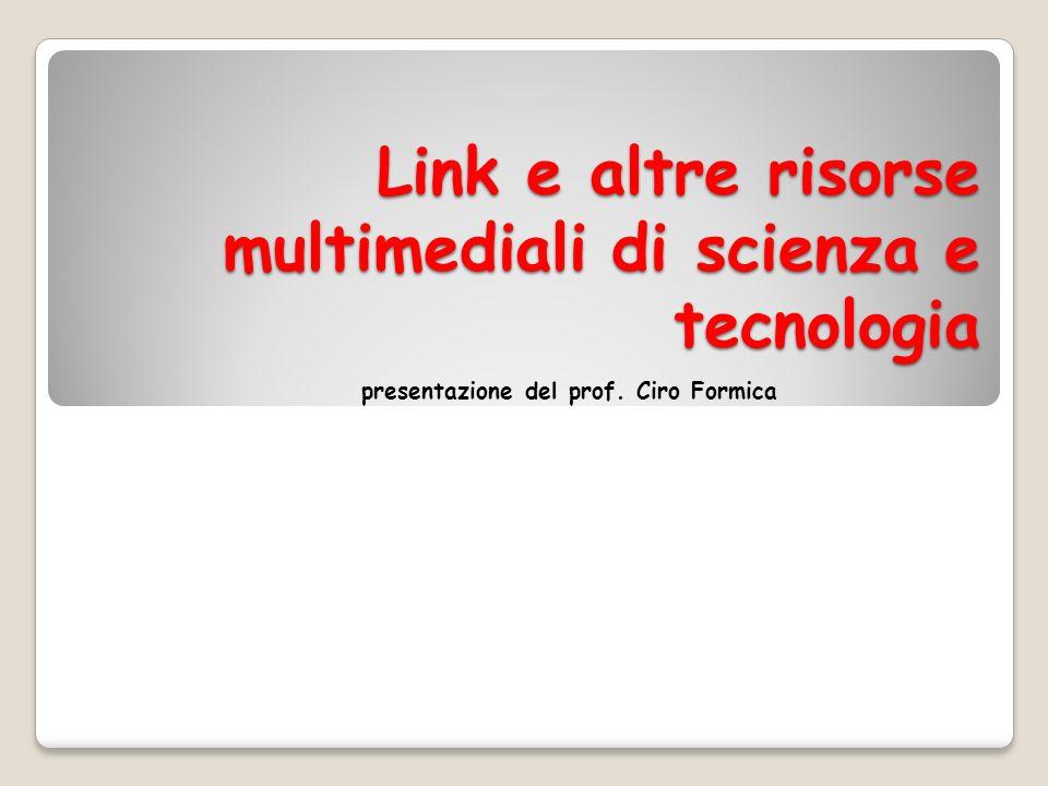 Link e altre risorse multimediali di scienza e tecnologia presentazione del prof. Ciro Formica