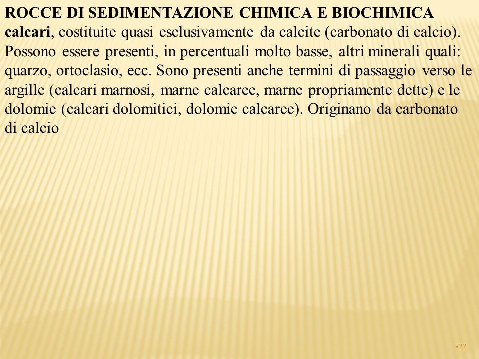 ROCCE DI SEDIMENTAZIONE CHIMICA E BIOCHIMICA calcari, costituite quasi esclusivamente da calcite (carbonato di calcio). Possono essere presenti, in pe