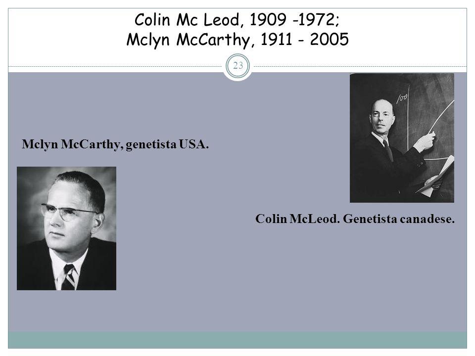 Colin Mc Leod, 1909 -1972; Mclyn McCarthy, 1911 - 2005 23 Mclyn McCarthy, genetista USA. Colin McLeod. Genetista canadese.