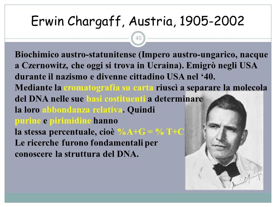 Erwin Chargaff, Austria, 1905-2002 40 Biochimico austro-statunitense (Impero austro-ungarico, nacque a Czernowitz, che oggi si trova in Ucraina). Emig