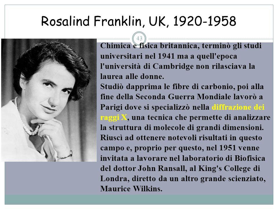 Rosalind Franklin, UK, 1920-1958 43 Chimica e fisica britannica, terminò gli studi universitari nel 1941 ma a quell'epoca l'università di Cambridge no
