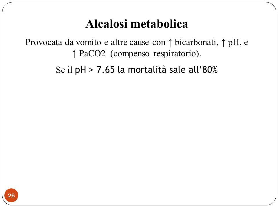 Alcalosi metabolica Provocata da vomito e altre cause con bicarbonati, pH, e PaCO2 (compenso respiratorio). Se il pH > 7.65 la mortalità sale all80% 2