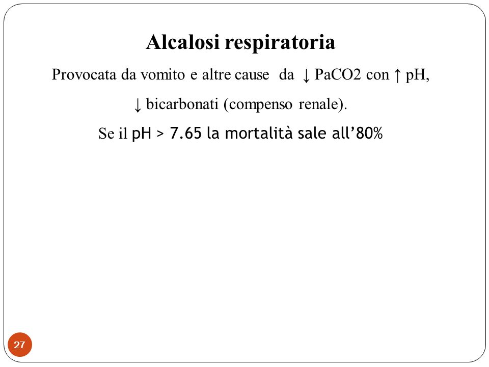 Alcalosi respiratoria Provocata da vomito e altre cause da PaCO2 con pH, bicarbonati (compenso renale). Se il pH > 7.65 la mortalità sale all80% 27