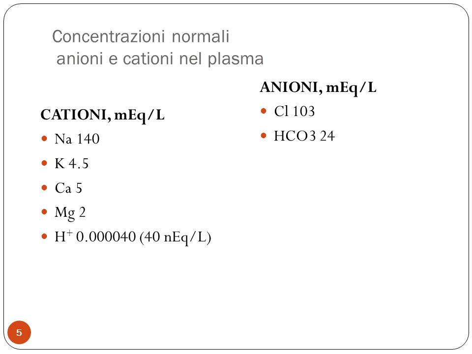 Concentrazioni normali anioni e cationi nel plasma 5 CATIONI, mEq/L Na 140 K 4.5 Ca 5 Mg 2 H + 0.000040 (40 nEq/L) ANIONI, mEq/L Cl 103 HCO3 24