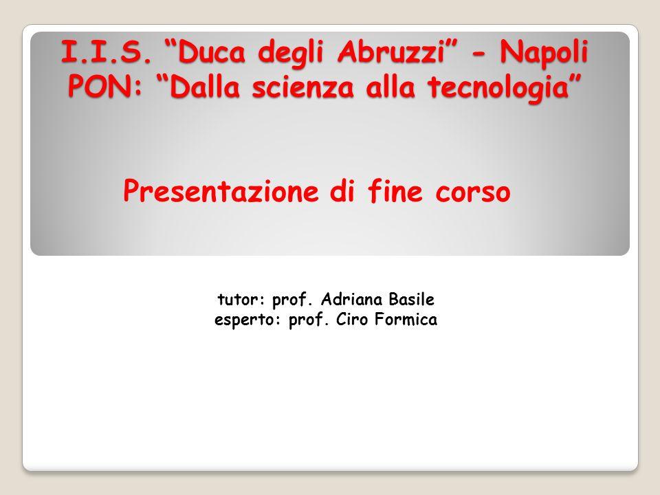 I.I.S. Duca degli Abruzzi - Napoli PON: Dalla scienza alla tecnologia tutor: prof. Adriana Basile esperto: prof. Ciro Formica Presentazione di fine co