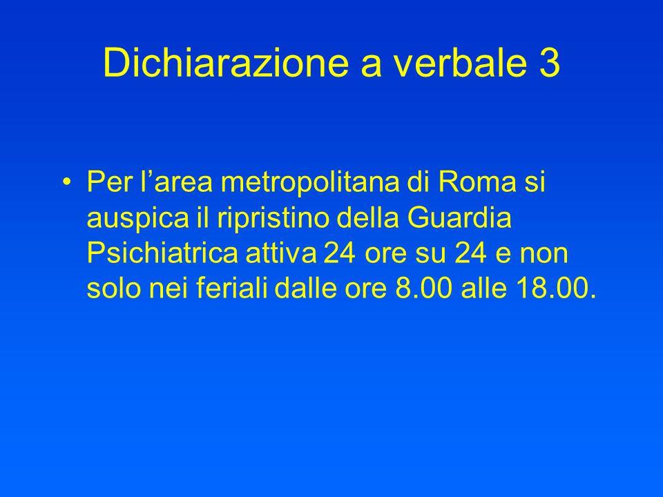 Dichiarazione a verbale 3 Per larea metropolitana di Roma si auspica il ripristino della Guardia Psichiatrica attiva 24 ore su 24 e non solo nei feria