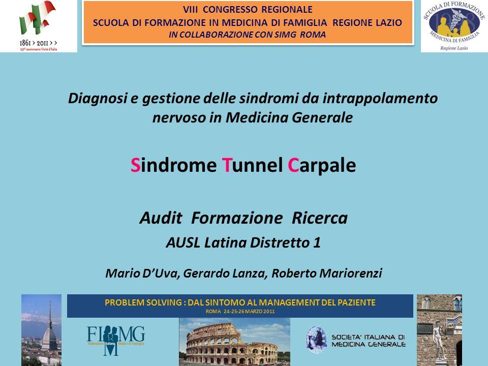 1 PROBLEM SOLVING : DAL SINTOMO AL MANAGEMENT DEL PAZIENTE ROMA 24-25-26 MARZO 2011 VIII CONGRESSO REGIONALE SCUOLA DI FORMAZIONE IN MEDICINA DI FAMIGLIA REGIONE LAZIO IN COLLABORAZIONE CON SIMG ROMA VIII CONGRESSO REGIONALE SCUOLA DI FORMAZIONE IN MEDICINA DI FAMIGLIA REGIONE LAZIO IN COLLABORAZIONE CON SIMG ROMA Diagnosi e gestione delle sindromi da intrappolamento nervoso in Medicina Generale Sindrome Tunnel Carpale Audit Formazione Ricerca AUSL Latina Distretto 1 Mario DUva, Gerardo Lanza, Roberto Mariorenzi