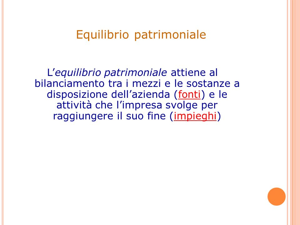 Equilibrio patrimoniale Lequilibrio patrimoniale attiene al bilanciamento tra i mezzi e le sostanze a disposizione dellazienda (fonti) e le attività c